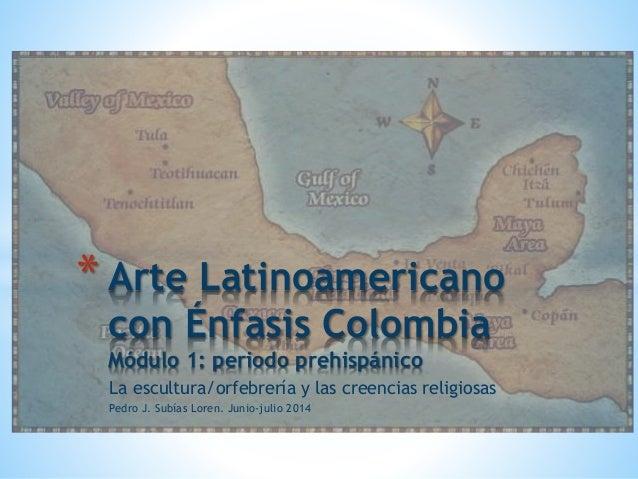 La escultura/orfebrería y las creencias religiosas Pedro J. Subías Loren. Junio-julio 2014 * Arte Latinoamericano con Énfa...
