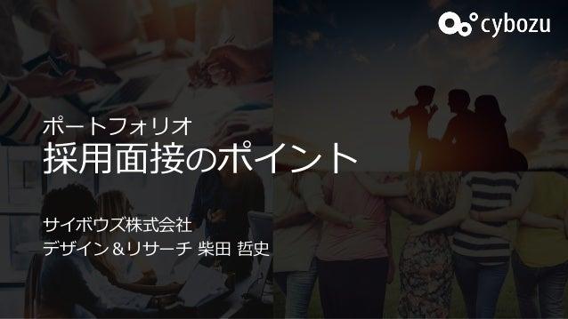 ポートフォリオ 採用面接のポイント サイボウズ株式会社 デザイン&リサーチ 柴田 哲史
