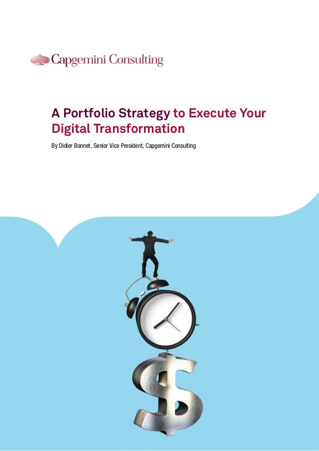 A Portfolio Strategy to Execute Your Digital Transformation By Didier Bonnet, Senior Vice President, Capgemini Consulting
