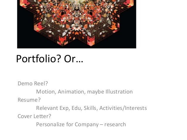 Portfolio? Or… Demo Reel? Motion, Animation, maybe Illustration Resume? Relevant Exp, Edu, Skills, Activities/Interests Co...