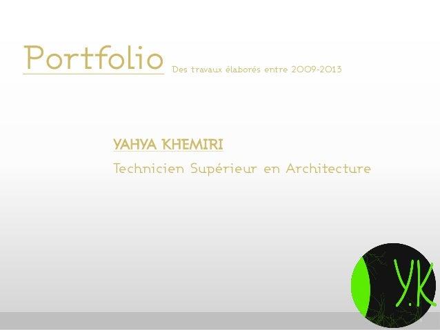 Portfolio  Des travaux élaborés entre 2009-2013  YAHYA KHEMIRI Technicien Supérieur en Architecture  1