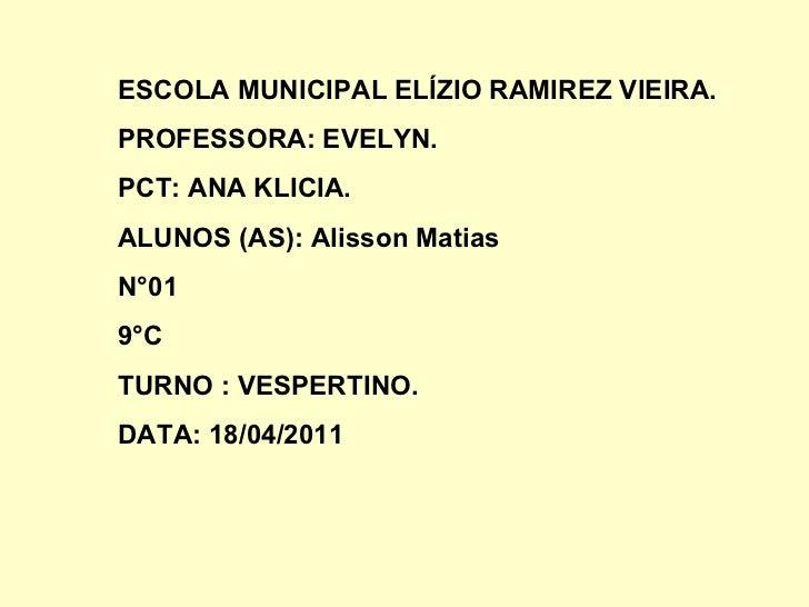 <ul>ESCOLA MUNICIPAL ELÍZIO RAMIREZ VIEIRA. PROFESSORA: EVELYN. PCT: ANA KLICIA. ALUNOS (AS): Alisson Matias N°01 9°C TURN...