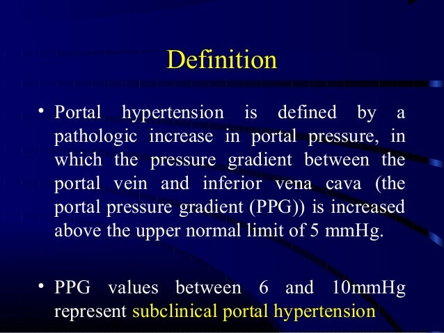 Definition • Portal hypertension is defined by a pathologic increase in portal pressure, in which the pressure gradient be...