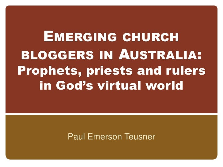 Emerging church bloggers in Australia:Prophets, priests and rulers in God's virtual world<br />Paul Emerson Teusner<br />