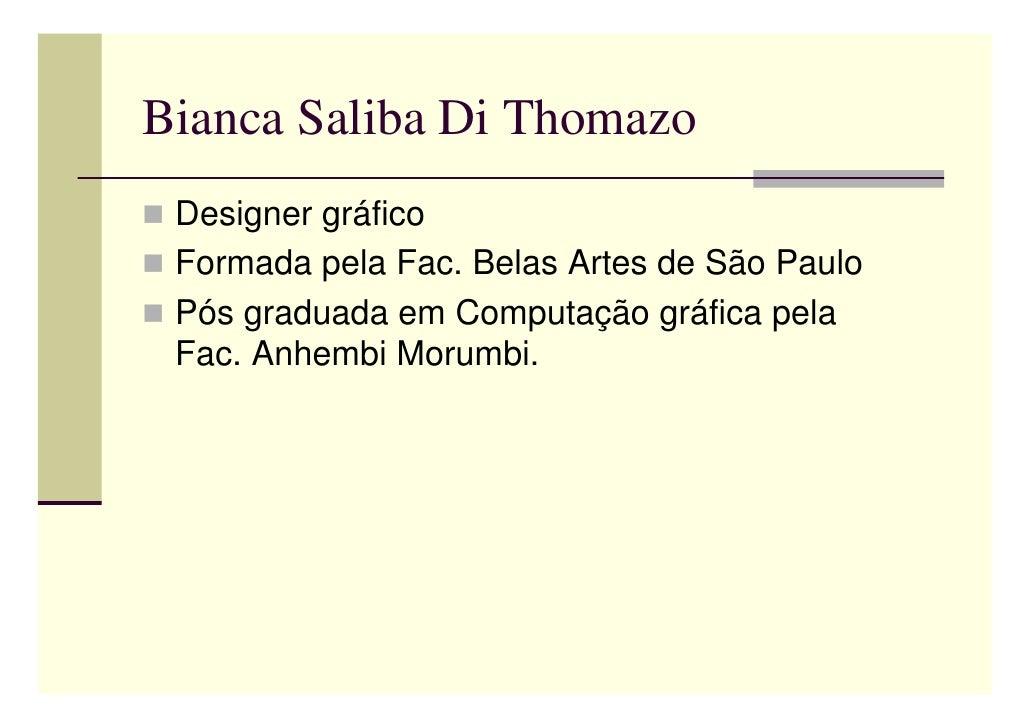 Bianca Saliba Di Thomazo  Designer gráfico  Formada pela Fac. Belas Artes de São Paulo  Pós graduada em Computação gráfica...