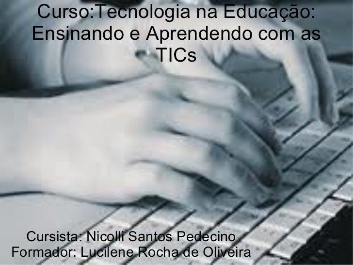 Curso:Tecnologia na Educação: Ensinando e Aprendendo com as TICs Cursista: Nicolli Santos Pedecino Formador: Lucilene Roch...