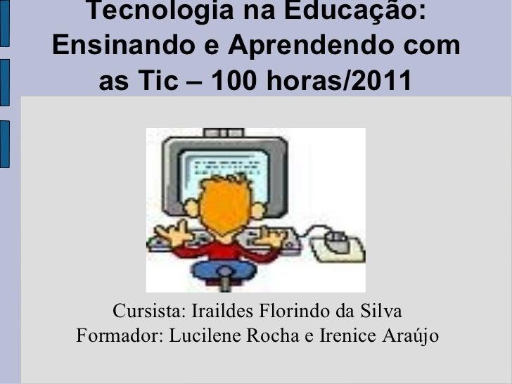 Tecnologia na Educação: Ensinando e Aprendendo com as Tic – 100 horas/2011 Cursista: Iraildes Florindo da Silva Formador: ...