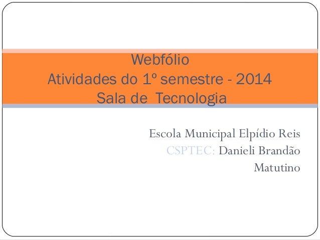 Escola Municipal Elpídio Reis CSPTEC: Danieli Brandão Matutino Webfólio Atividades do 1º semestre - 2014 Sala de Tecnologia