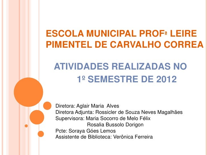 ESCOLA MUNICIPAL PROFª LEIREPIMENTEL DE CARVALHO CORREA ATIVIDADES REALIZADAS NO      1º SEMESTRE DE 2012 Diretora: Aglair...