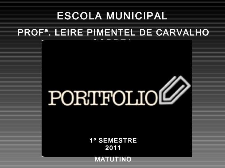 ESCOLA MUNICIPAL PROFª. LEIRE PIMENTEL DE CARVALHO CORREA 1º SEMESTRE 2011 MATUTINO