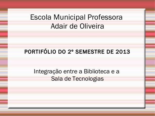 Escola Municipal Professora Adair de Oliveira PORTIFÓLIO DO 2º SEMESTRE DE 2013  Integração entre a Biblioteca e a Sala de...