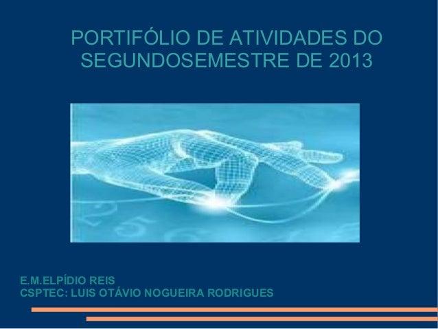 PORTIFÓLIO DE ATIVIDADES DO SEGUNDOSEMESTRE DE 2013  E.M.ELPÍDIO REIS CSPTEC: LUIS OTÁVIO NOGUEIRA RODRIGUES