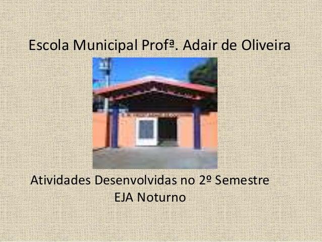 Escola Municipal Profª. Adair de Oliveira Atividades Desenvolvidas no 2º Semestre EJA Noturno