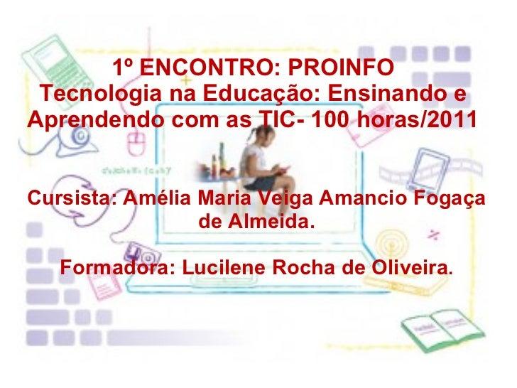 1º ENCONTRO: PROINFO Tecnologia na Educação: Ensinando e Aprendendo com as TIC- 100 horas/2011 Cursista: Amélia Maria Veig...