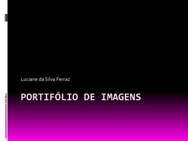 Luciane da Silva FerrazPORTIFÓLIO DE IMAGENS