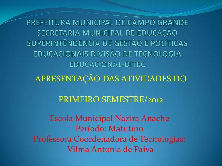 APRESENTAÇÃO DAS ATIVIDADES DO      PRIMEIRO SEMESTRE/2012    Escola Municipal Nazira Anache           Período: MatutinoPr...