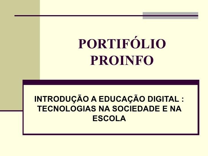 PORTIFÓLIO          PROINFOINTRODUÇÃO A EDUCAÇÃO DIGITAL : TECNOLOGIAS NA SOCIEDADE E NA           ESCOLA