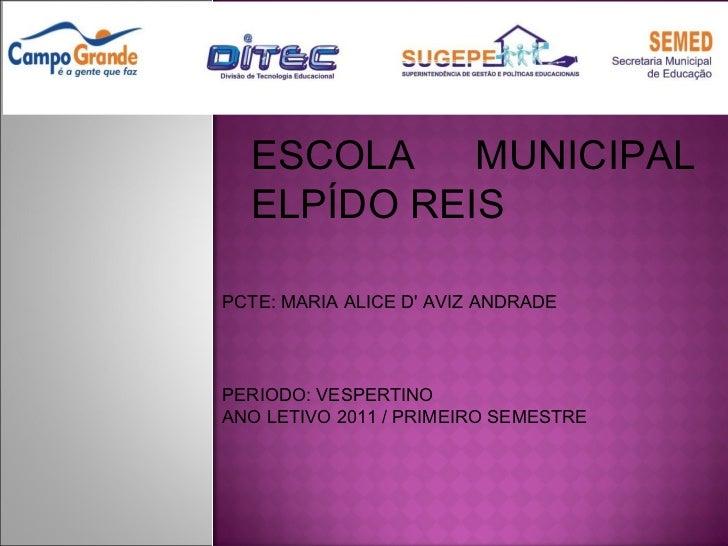 ESCOLA MUNICIPAL ELPÍDO REIS PCTE: MARIA ALICE D' AVIZ ANDRADE PERIODO: VESPERTINO  ANO LETIVO 2011 / PRIMEIRO SEMESTRE