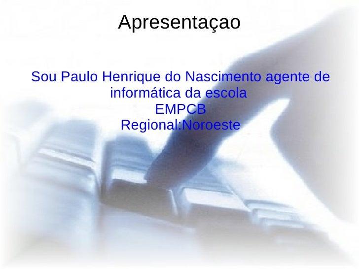 Apresentaçao Sou Paulo Henrique do Nascimento agente de informática da escola  EMPCB Regional:Noroeste