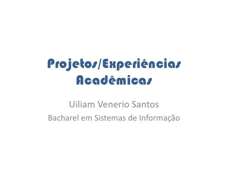 Projetos/Experiências Acadêmicas<br />UiliamVenerio Santos<br />Bacharel em Sistemas de Informação<br />