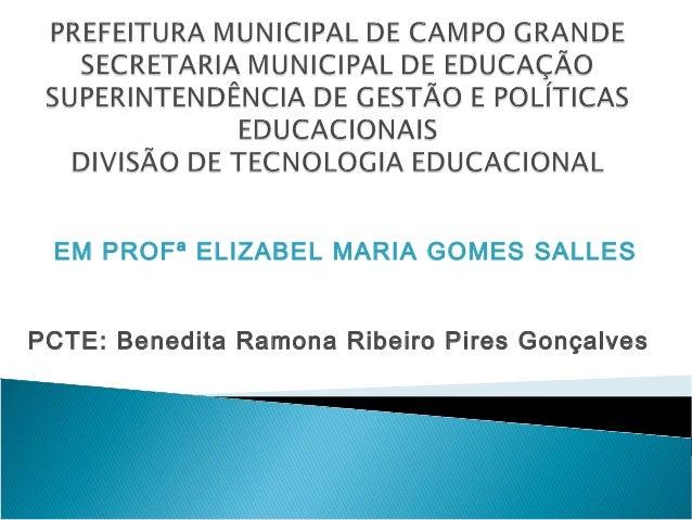 EM PROFª ELIZABEL MARIA GOMES SALLESPCTE: Benedita Ramona Ribeiro Pires Gonçalves