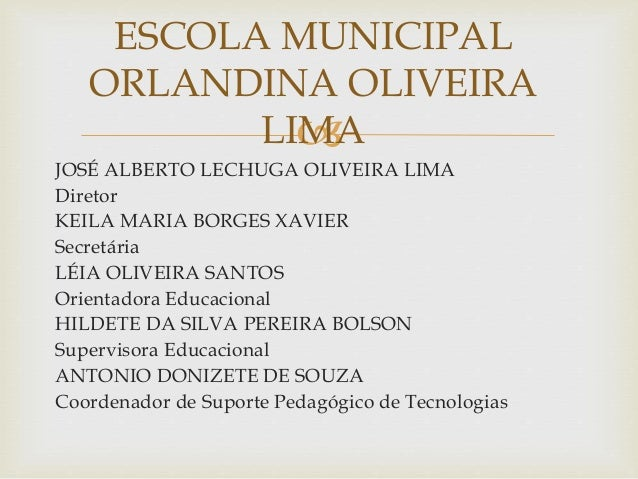  JOSÉ ALBERTO LECHUGA OLIVEIRA LIMA Diretor KEILA MARIA BORGES XAVIER Secretária LÉIA OLIVEIRA SANTOS Orientadora Educaci...