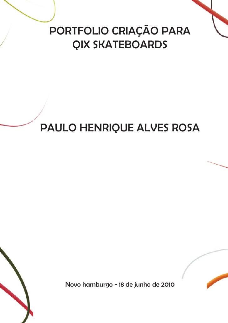 PORTFOLIO CRIAÇÃO PARA     QIX SKATEBOARDS     PAULO HENRIQUE ALVES ROSA        Novo hamburgo - 18 de junho de 2010