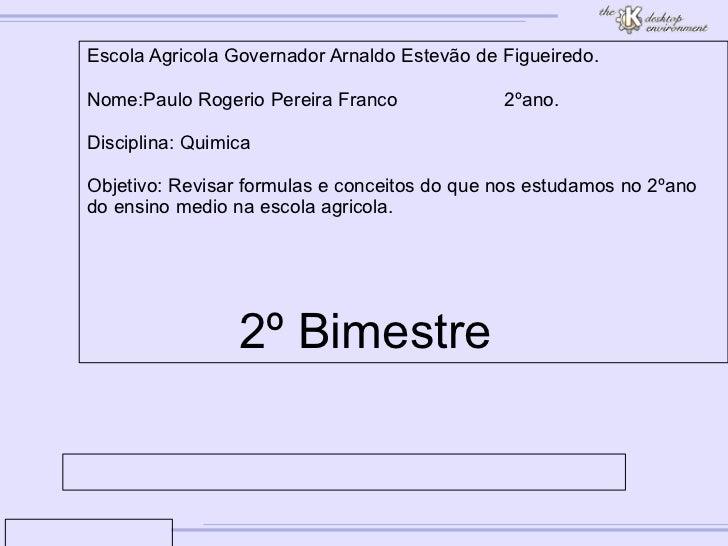 Escola Agricola Governador Arnaldo Estevão de Figueiredo. Nome:Paulo Rogerio Pereira Franco 2ºano. Disciplina: Quimica Obj...