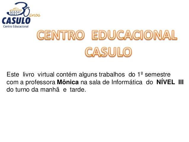 Este livro virtual contém alguns trabalhos do 1º semestre com a professora Mônica na sala de Informática do NÍVEL III do t...