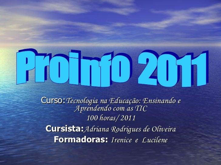 Curso: Tecnologia na Educação: Ensinando e Aprendendo com as TIC 100 horas/ 2011 Cursista: Adriana Rodrigues de Oliveira F...
