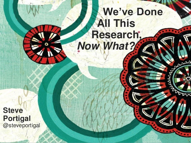 1 We've Done All This Research, Now What? Steve Portigal @steveportigal