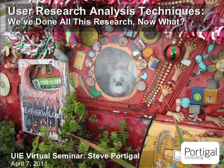 User Research Analysis Techniques:   We've Done All This Research, Now What? UIE Virtual Seminar: Steve Portigal April 7, ...