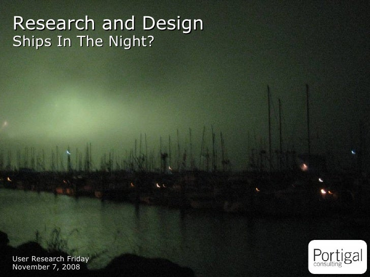 User Research Friday November 7, 2008 Research and Design Ships In The Night?