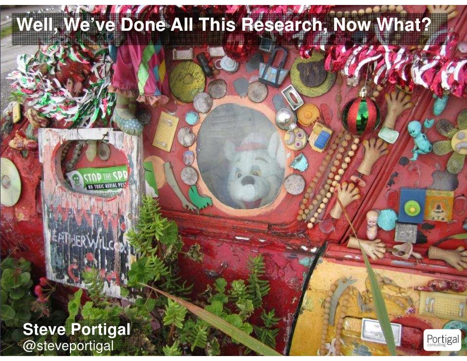 Well, We've Done All This Research, Now What?    Steve Portigal1   @steveportigal