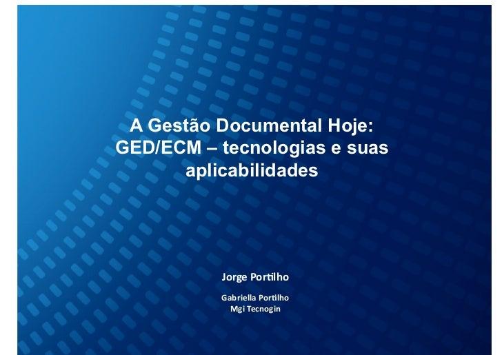 A Gestão Documental Hoje:GED/ECM – tecnologias e suas      aplicabilidades            Jorge Por(lho           Gabrie...