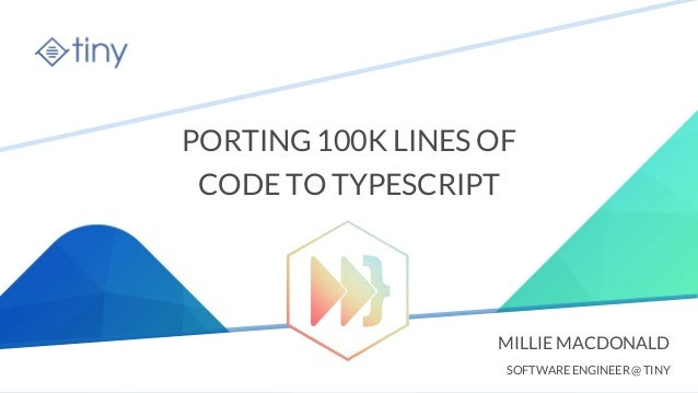 tiny.cloud PORTING 100K LINES OF CODE TO TYPESCRIPT MILLIE MACDONALD SOFTWARE ENGINEER @ TINY