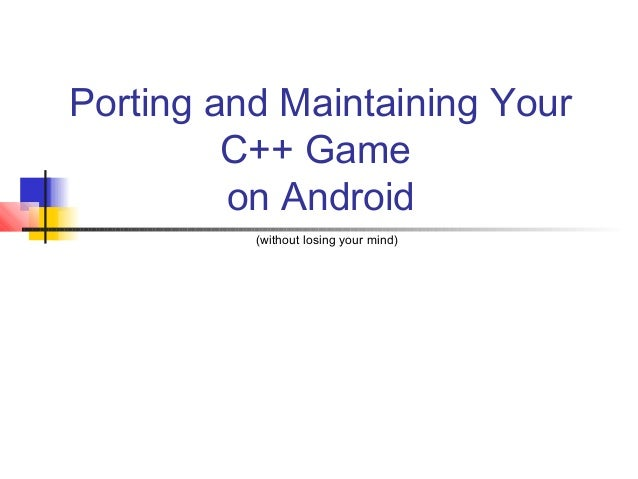 Porting and Maintaining Your C++ Game on Android (without losing your mind)
