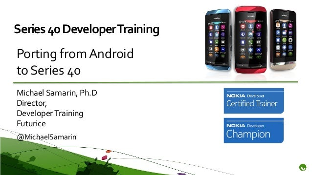 Series 40 Developer TrainingPorting from Androidto Series 40Michael Samarin, Ph.DDirector,Developer TrainingFuturice@Micha...