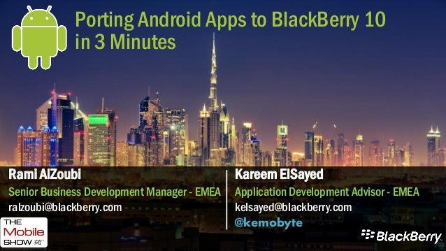 Porting Android Apps to BlackBerry 10 in 3 Minutes Kareem ElSayed Application Development Advisor - EMEA kelsayed@blackber...