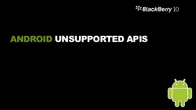 Unsupported APIs 19  Around 80% of all Android apps are compatible today on BlackBerry 10.2.1 requiring no changes to sou...