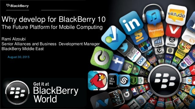 Why develop for BlackBerry 10 The Future Platform for Mobile Computing Rami Alzoubi Senior Alliances and Business Developm...