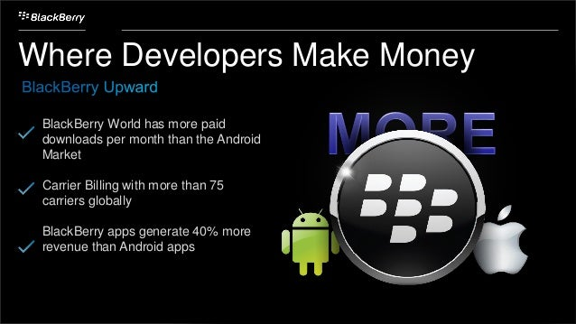 Where Developers Make Money BlackBerry World has more paid downloads per month than the Android Market Carrier Billing wit...