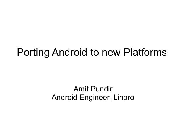 Porting Android to new Platforms Amit Pundir Android Engineer, Linaro
