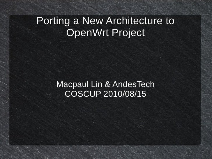 Porting a New Architecture to       OpenWrt Project        Macpaul Lin & AndesTech      COSCUP 2010/08/15