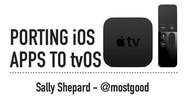 PORTING iOS APPS TO tvOS Sally Shepard - @mostgood