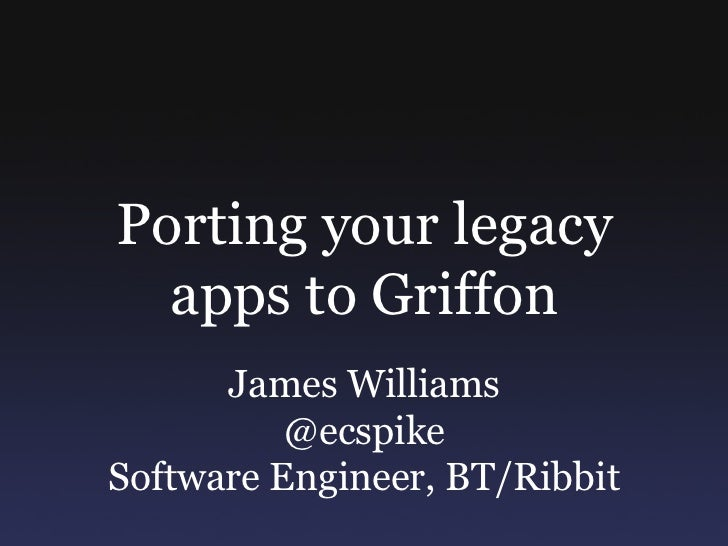 Porting your legacy   apps to Griffon       James Williams           @ecspike Software Engineer, BT/Ribbit