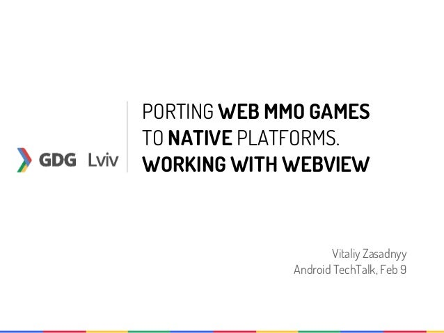 PORTING WEB MMO GAMESTO NATIVE PLATFORMS.WORKING WITH WEBVIEW                     Vitaliy Zasadnyy             Android Tec...