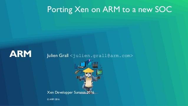Porting Xen on ARM to a new SOC Julien Grall <julien.grall@arm.com> Xen Developper Summit 2016 © ARM 2016
