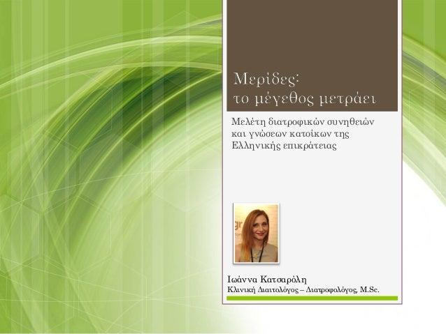 Μελέτη διατροφικών συνηθειών και γνώσεων κατοίκων της Ελληνικής επικράτειας Ιωάννα Κατσαρόλη Κλινική Διαιτολόγος – Διατροφ...