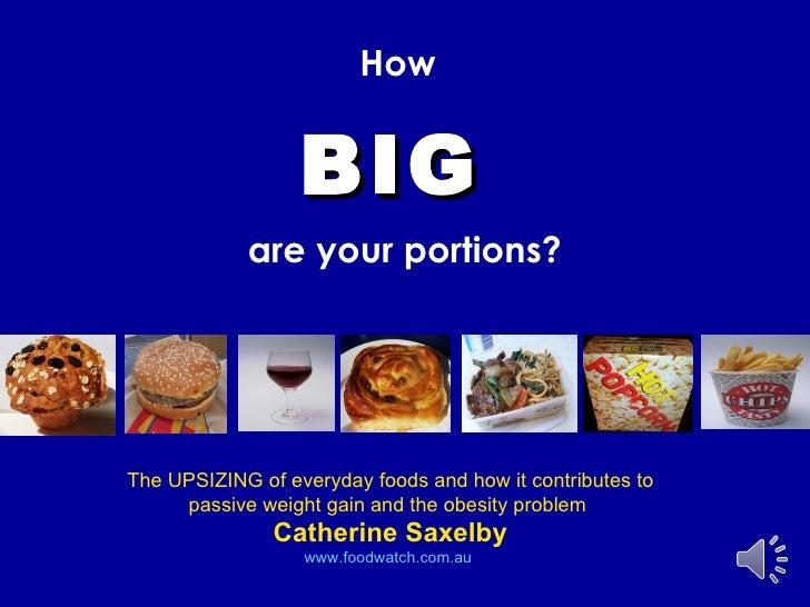 <ul><li>How   </li></ul><ul><li>BIG   </li></ul><ul><li>are your portions? </li></ul>The UPSIZING of everyday foods and ho...